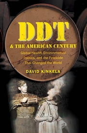 DDT and the American Century - Global Health, Environmental Politics, and the Pesticide That Changed the World ebook by David Kinkela