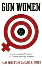 Gun Women - Firearms and Feminism in Contemporary America ebook by Mary Zeiss Stange, Carol K. Oyster
