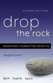 Drop the Rock - Removing Character Defects - Steps Six and Seven ebook by Bill P., Todd W., Sara S.