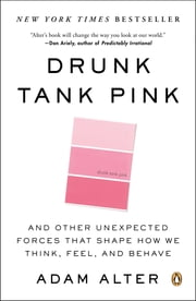 Drunk Tank Pink - And Other Unexpected Forces That Shape How We Think, Feel, and Behave ebook by Adam Alter