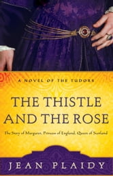 The Thistle and the Rose - The Story of Margaret, Princess of England, Queen of Scotland ebook by Jean Plaidy