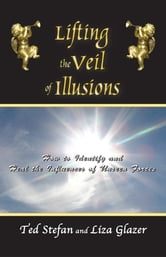 Lifting the Veil of Illusions: How to Identify and Heal the Influences of Unseen Forces ebook by Ted Stefan and Liza Glazer