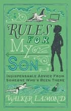 Rules for My Son - Indispensable Advice From Someone Who's Been There ebook by