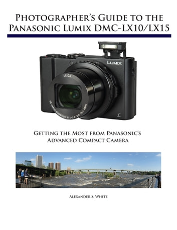 Photographer's Guide to the Panasonic Lumix DMC-LX10/LX15 - Getting the Most from Panasonic's Advanced Compact Camera ebook by Alexander White