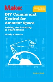 DIY Comms and Control for Amateur Space - Talking and Listening to Your Satellite ebook by Sandy  Antunes