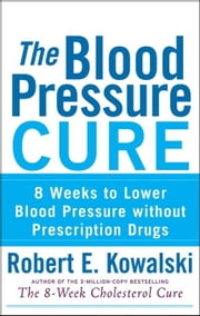 The Blood Pressure Cure: 8 Weeks to Lower Blood Pressure without Prescription Drugs ebook by Kowalski, Robert E.