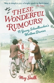 These Wonderful Rumours! - A Young Schoolteacher's Wartime Diaries 1939-1945 ebook by May Smith
