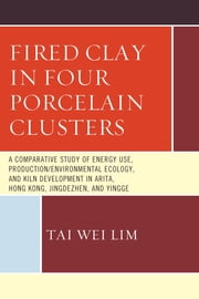 Fired Clay in Four Porcelain Clusters - A Comparative Study of Energy Use, Production/Environmental Ecology, and Kiln Development in Arita, Hong Kong, Jingdezhen, and Yingge ebook by Tai Wei Lim