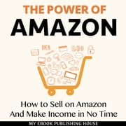 The Power of Amazon: How to Sell on Amazon And Make Income in No Time audiobook by My Ebook Publishing House
