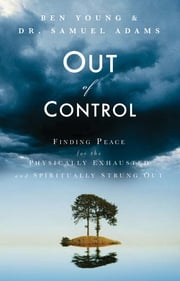 Out of Control - Finding Peace for the Physically Exhausted and Spiritually Strung Out ebook by Ben Young, Samuel Adams