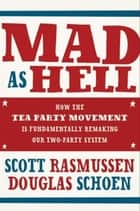 Mad As Hell - How the Tea Party Movement Is Fundamentally Remaking Our Two-Party System ebook by Scott Rasmussen, Doug Schoen