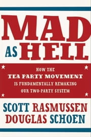 Mad As Hell - How the Tea Party Movement Is Fundamentally Remaking Our Two-Party System ebook by Scott Rasmussen,Doug Schoen