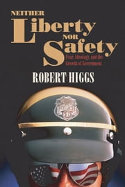 Neither Liberty Nor Safety: Fear, Ideology, and the Growth of Government ebook by Higgs, Robert