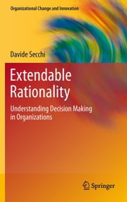 Extendable Rationality - Understanding Decision Making in Organizations ebook by Davide Secchi