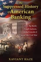 The Suppressed History of American Banking - How Big Banks Fought Jackson, Killed Lincoln, and Caused the Civil War ebook by Xaviant Haze