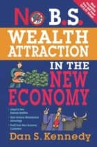 No B.S. Wealth Attraction In The New Economy ebook by Dan S. Kennedy
