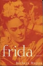 Frida: A Novel of Frida Kahlo ebook by Barbara Mujica