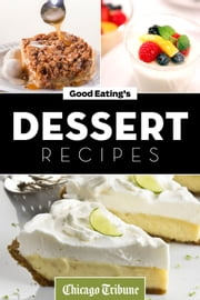 Good Eating's Dessert Recipes - Cakes, Pies, Cobblers, Tarts and More ebook by Chicago Tribune Staff