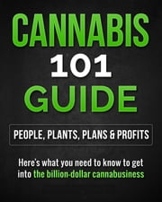 Cannabis 101 Guide: People, Plants, Plans & Profits Here's what you need to know to get into the billion-dollar cannabusiness ebook by Maria Suarez