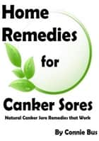 Home Remedies for Canker Sores: Canker Sore Remedies that Work ebook by Connie Bus