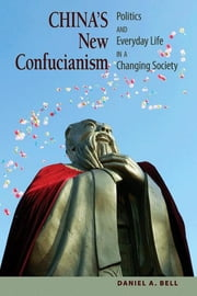 China's New Confucianism - Politics and Everyday Life in a Changing Society ebook by Daniel A. Bell