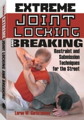 Extreme Joint Locking And Breaking: Restraint and Submission Techniques for the Street ebook by Christensen, Loren W.