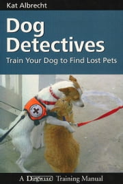 DOG DETECTIVES - TRAIN YOUR DOG TO FIND LOST PETS ebook by Kat Albrecht