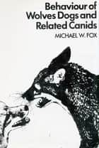 BEHAVIOUR OF WOLVES DOGS AND RELATED CANIDS eBook by Michael Fox