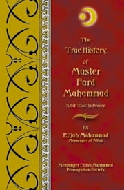 The True History of Master Fard Muhammad - Allah (God) In Person ebook by Elijah Muhammad