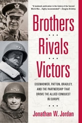 Brothers, Rivals, Victors - Eisenhower, Patton, Bradley and the Partnership that Drove the Allied Conquest i n Europe ebook by Jonathan W. Jordan
