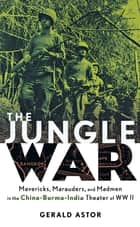 The Jungle War - Mavericks, Marauders and Madmen in the China-Burma-India Theater of World War II ebook by Gerald Astor
