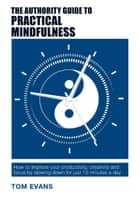 The Authority Guide to Practical Mindfulness - How to improve your productivity, creativity and focus by slowing down for just 10 minutes a day ebook by Tom Evans
