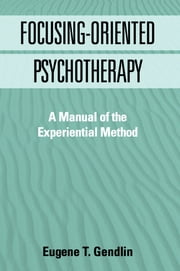 Focusing-Oriented Psychotherapy - A Manual of the Experiential Method ebook by Eugene T. Gendlin, PhD