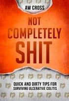 Not Completely Shit: Quick and Dirty Tips for Surviving Ulcerative Colitis ebook by AW Cross