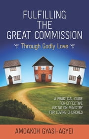Fulfilling the Great Commission Through Godly Love - A Practical Guide for Effective Visitation Ministry for Loving Churches ebook by Amoakoh Gyasi-Agyei