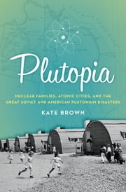 Plutopia - Nuclear Families, Atomic Cities, and the Great Soviet and American Plutonium Disasters ebook by Kate Brown
