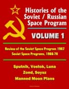 Histories of the Soviet / Russian Space Program: Volume 1: Review of the Soviet Space Program 1967, Soviet Space Programs, 1966-70 - Sputnik, Vostok, Luna, Zond, Soyuz, Manned Moon Plans ebook by Progressive Management