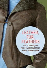 Leather, Fur, Feathers - Tips and Techniques from Claire Shaeffer's Fabric Sewing Guide ebook by Claire Shaeffer