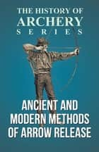 Ancient and Modern Methods of Arrow Release (History of Archery Series) ebook by Edward S. Morse, Horace A. Ford