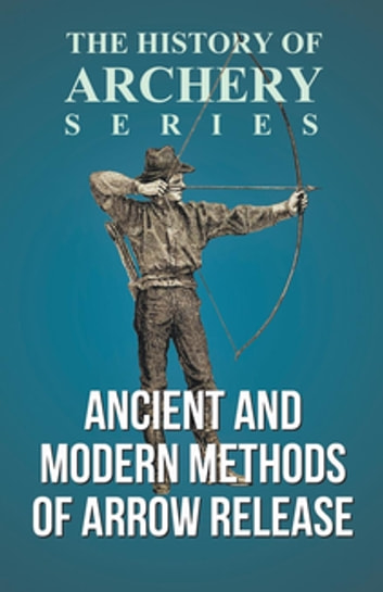 Ancient and Modern Methods of Arrow Release (History of Archery Series) ebook by Edward S. Morse,Horace A. Ford