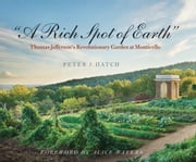 """A Rich Spot of Earth"": Thomas Jefferson's Revolutionary Garden at Monticello ebook by Hatch, Peter J."