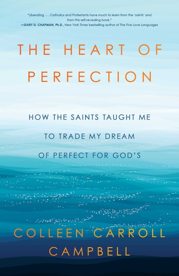 The Heart of Perfection - How the Saints Taught Me to Trade My Dream of Perfect for God's ebook by Colleen Carroll Campbell