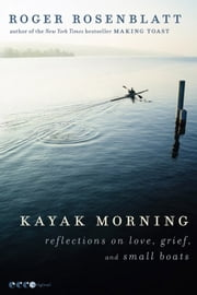 Kayak Morning - Reflections on Love, Grief, and Small Boats ebook by Roger Rosenblatt