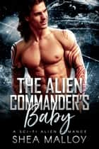 The Alien Commander's Baby - A Sci-fi Alien Romance ebook by Shea Malloy