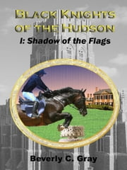 Black Knights of the Hudson Book I: Shadow of the Flags ebook by Beverly C Gray