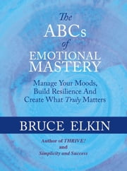 The ABCs of Emotional Mastery: Manage Your Moods and Create What Matters Most ebook by Bruce Elkin