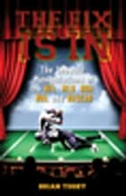 The Fix Is In - The Showbiz Manipulations of the NFL, MLB, NBA, NHL and NASCAR ebook by Brian Tuohy