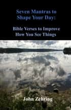 Seven Mantras to Shape Your Day: Bible Verses to Improve How You See Things ebook by John Zehring