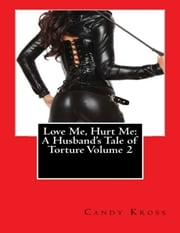 Love Me, Hurt Me: A Husband's Tale of Torture Volume 2 ebook by Candy Kross