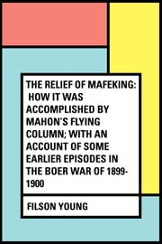 The Relief of Mafeking: How it Was Accomplished by Mahon's Flying Column; with an Account of Some Earlier Episodes in the Boer War of 1899-1900 ebook by Filson Young